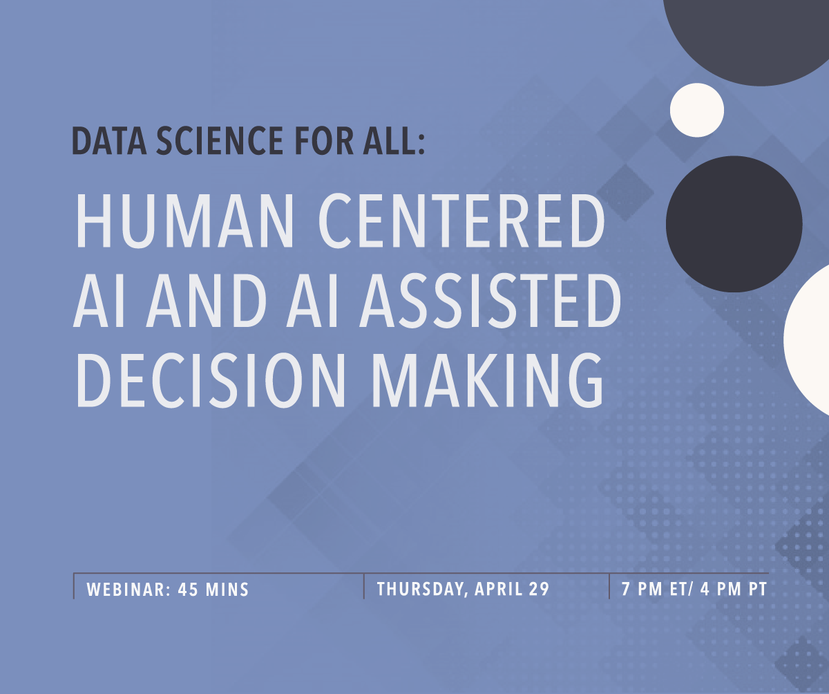 Data Science For All Webinar: Human Centered AI and AI Assisted Decision Making